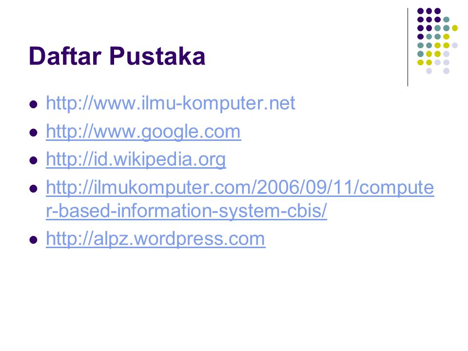 Daftar Pustaka http://www.ilmu-komputer.net http://www.google.com http://id.wikipedia.org http://ilmukomputer.com/2006/09/11/compute r-based-information-system-cbis/ http://ilmukomputer.com/2006/09/11/compute r-based-information-system-cbis/ http://alpz.wordpress.com