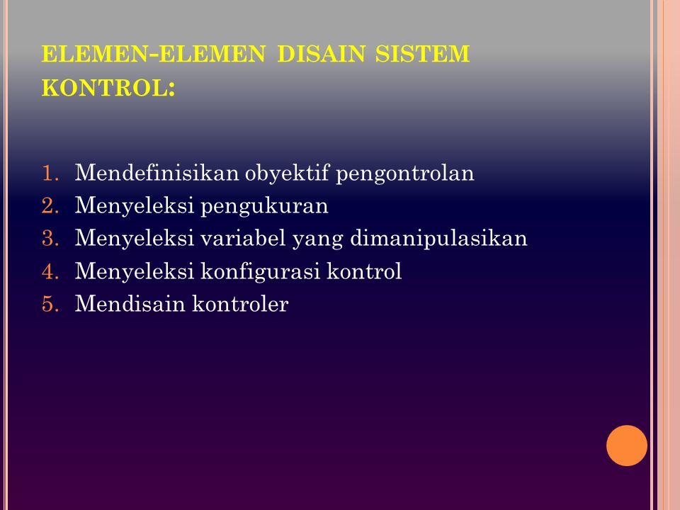 ELEMEN - ELEMEN DISAIN SISTEM KONTROL : 1.Mendefinisikan obyektif pengontrolan 2.Menyeleksi pengukuran 3.Menyeleksi variabel yang dimanipulasikan 4.Menyeleksi konfigurasi kontrol 5.Mendisain kontroler