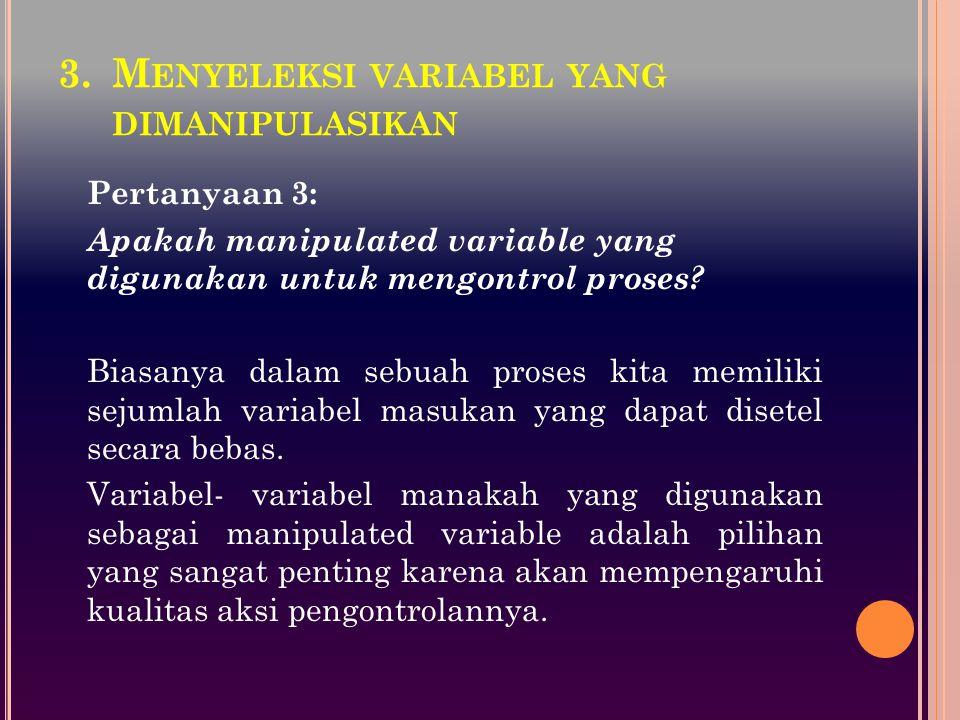 3.M ENYELEKSI VARIABEL YANG DIMANIPULASIKAN Pertanyaan 3: Apakah manipulated variable yang digunakan untuk mengontrol proses? Biasanya dalam sebuah pr