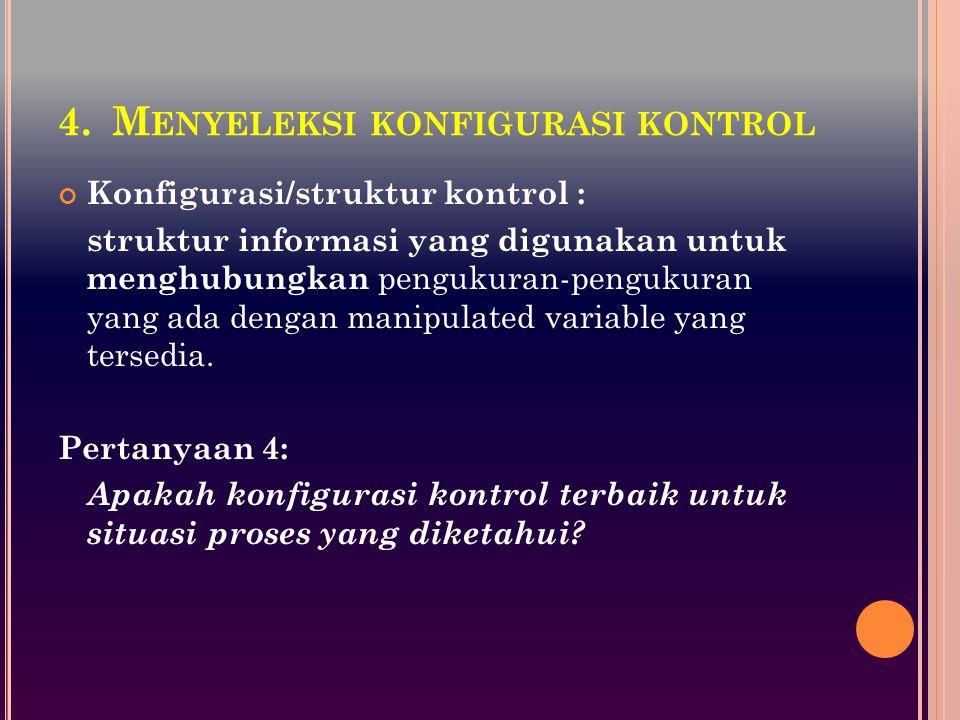 4.M ENYELEKSI KONFIGURASI KONTROL Konfigurasi/struktur kontrol : struktur informasi yang digunakan untuk menghubungkan pengukuran-pengukuran yang ada dengan manipulated variable yang tersedia.