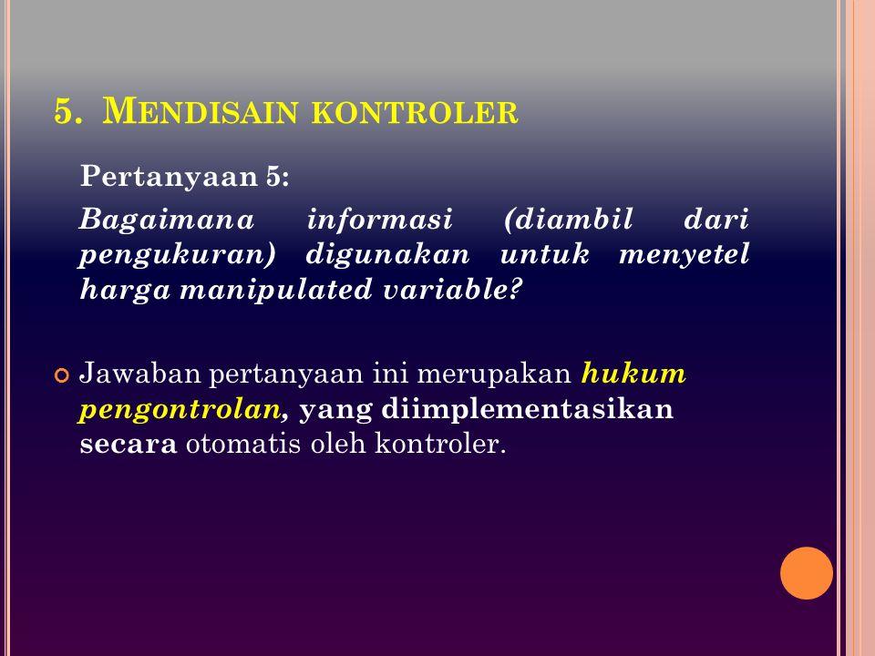5.M ENDISAIN KONTROLER Pertanyaan 5: Bagaimana informasi (diambil dari pengukuran) digunakan untuk menyetel harga manipulated variable? Jawaban pertan