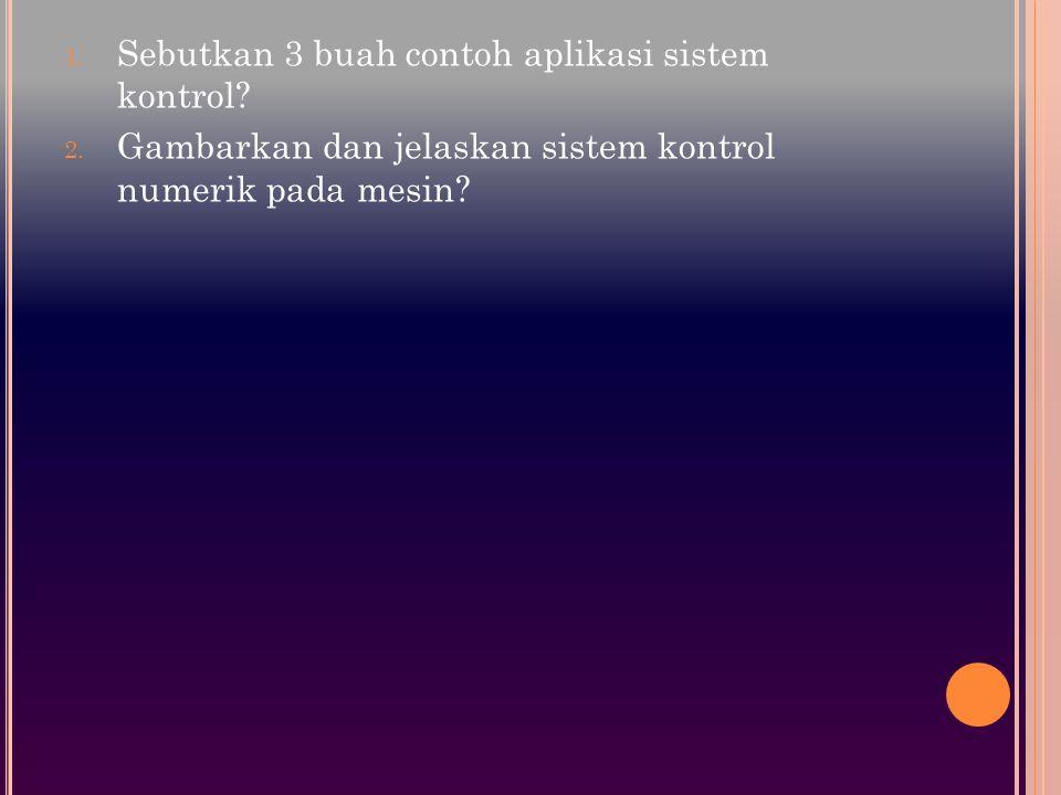 1. Sebutkan 3 buah contoh aplikasi sistem kontrol? 2. Gambarkan dan jelaskan sistem kontrol numerik pada mesin?
