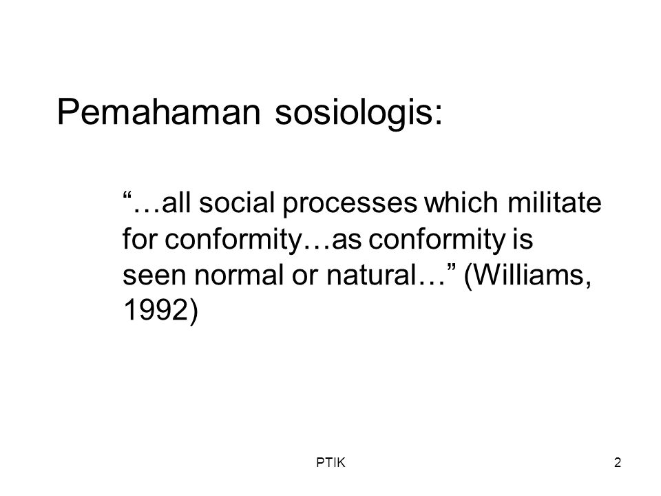 PTIK2 Pemahaman sosiologis: …all social processes which militate for conformity…as conformity is seen normal or natural… (Williams, 1992)