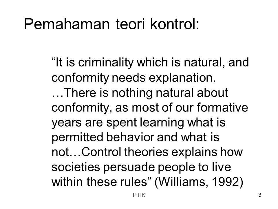 PTIK4 Teori Kontrol Masa Awal Reiss (1951): –Konsep personal control : seberapa kuat seseorang bertahan utk tidak mempergunakan metode yang tidak disetujui secara sosial dalam mencapai tujuannya –Konsep social control : kemampuan kelompok atau lembaga sosial tertentu untuk mengefektifkan norma atau aturan tertentu Reckless (1967, 1973): –Yang dimaksud 'pencegahan' adalah mengaktifkan faktor-faktor kontrol yang menjauhkan bagi terjadi atau dilakukannya sesuatu hal –Konsep self-concept : diri dengan konsep diri yang kuat dan mengakomodasi nilai-nilai yang disepakati adalah yang paling baik membentengi diri dari dorongan dan tarikan berbuat kejahatan