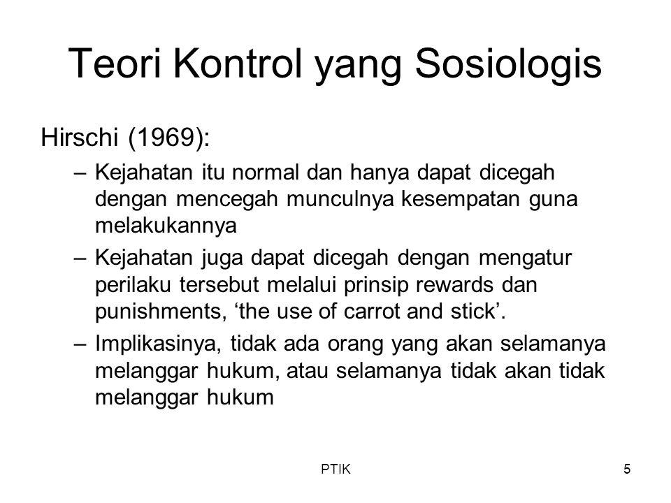 PTIK5 Teori Kontrol yang Sosiologis Hirschi (1969): –Kejahatan itu normal dan hanya dapat dicegah dengan mencegah munculnya kesempatan guna melakukann