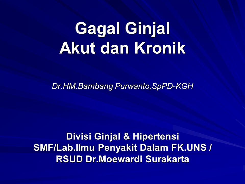 Gagal Ginjal Akut dan Kronik Dr.HM.Bambang Purwanto,SpPD-KGH Divisi Ginjal & Hipertensi SMF/Lab.Ilmu Penyakit Dalam FK.UNS / RSUD Dr.Moewardi Surakarta