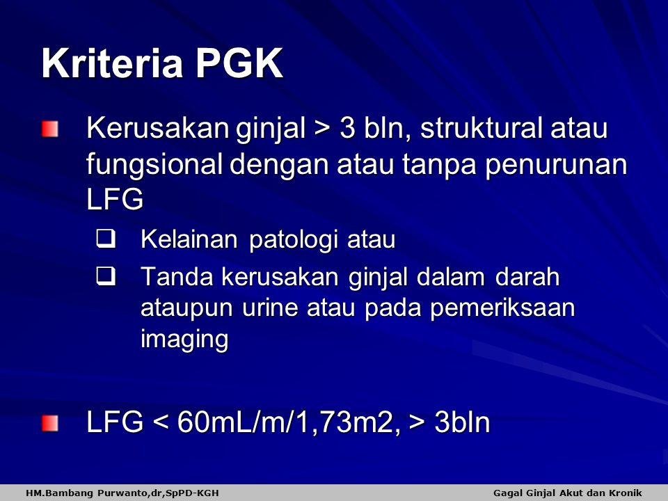 Kriteria PGK Kerusakan ginjal > 3 bln, struktural atau fungsional dengan atau tanpa penurunan LFG  Kelainan patologi atau  Tanda kerusakan ginjal dalam darah ataupun urine atau pada pemeriksaan imaging LFG 3bln HM.Bambang Purwanto,dr,SpPD-KGH Gagal Ginjal Akut dan Kronik