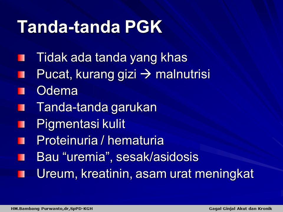 "Tanda-tanda PGK Tidak ada tanda yang khas Pucat, kurang gizi  malnutrisi Odema Tanda-tanda garukan Pigmentasi kulit Proteinuria / hematuria Bau ""urem"