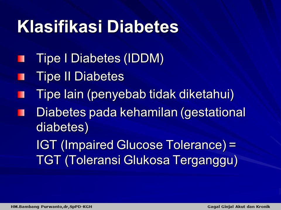Klasifikasi Diabetes Tipe I Diabetes (IDDM) Tipe II Diabetes Tipe lain (penyebab tidak diketahui) Diabetes pada kehamilan (gestational diabetes) IGT (Impaired Glucose Tolerance) = TGT (Toleransi Glukosa Terganggu) HM.Bambang Purwanto,dr,SpPD-KGH Gagal Ginjal Akut dan Kronik