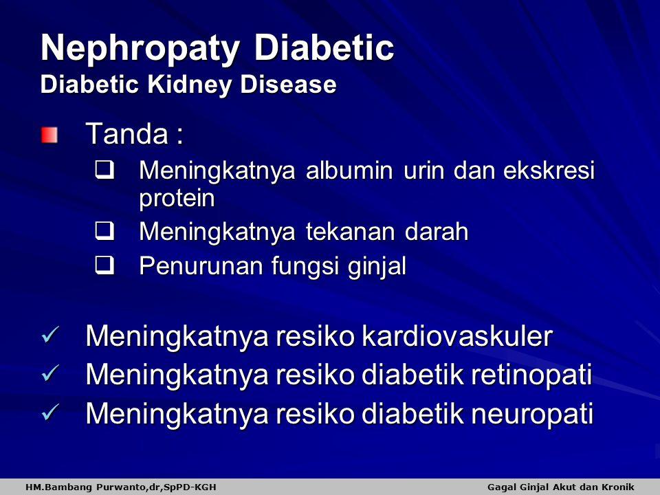 Nephropaty Diabetic Diabetic Kidney Disease Tanda :  Meningkatnya albumin urin dan ekskresi protein  Meningkatnya tekanan darah  Penurunan fungsi ginjal Meningkatnya resiko kardiovaskuler Meningkatnya resiko kardiovaskuler Meningkatnya resiko diabetik retinopati Meningkatnya resiko diabetik retinopati Meningkatnya resiko diabetik neuropati Meningkatnya resiko diabetik neuropati HM.Bambang Purwanto,dr,SpPD-KGH Gagal Ginjal Akut dan Kronik