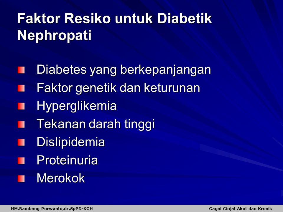 Faktor Resiko untuk Diabetik Nephropati Diabetes yang berkepanjangan Faktor genetik dan keturunan Hyperglikemia Tekanan darah tinggi DislipidemiaProteinuriaMerokok HM.Bambang Purwanto,dr,SpPD-KGH Gagal Ginjal Akut dan Kronik