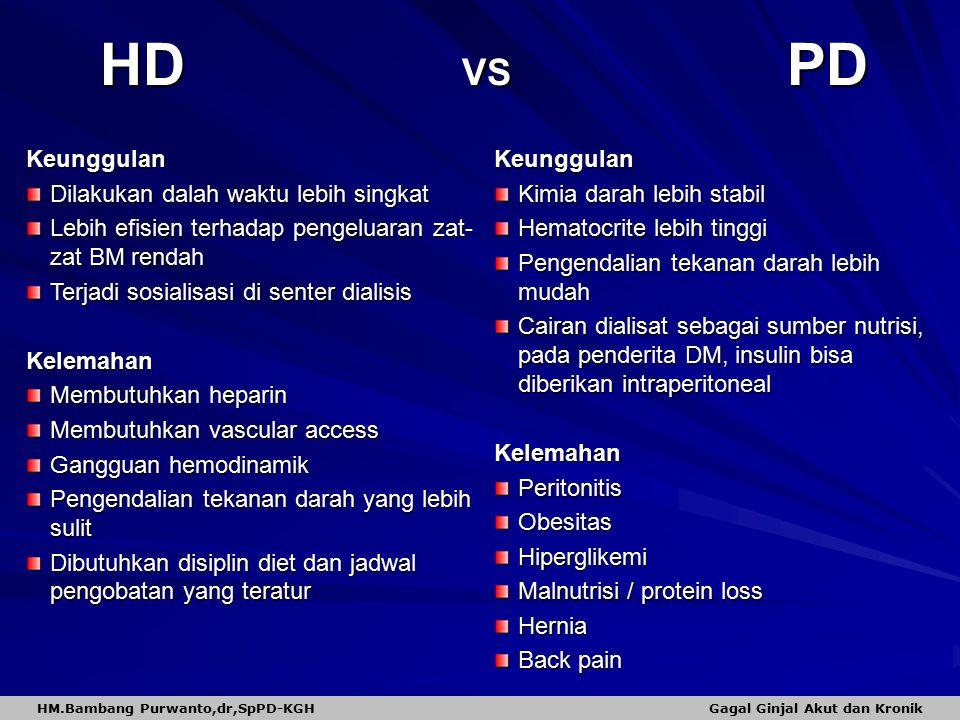 HD VS PD Keunggulan Dilakukan dalah waktu lebih singkat Lebih efisien terhadap pengeluaran zat- zat BM rendah Terjadi sosialisasi di senter dialisis Kelemahan Membutuhkan heparin Membutuhkan vascular access Gangguan hemodinamik Pengendalian tekanan darah yang lebih sulit Dibutuhkan disiplin diet dan jadwal pengobatan yang teratur Keunggulan Kimia darah lebih stabil Hematocrite lebih tinggi Pengendalian tekanan darah lebih mudah Cairan dialisat sebagai sumber nutrisi, pada penderita DM, insulin bisa diberikan intraperitoneal KelemahanPeritonitisObesitasHiperglikemi Malnutrisi / protein loss Hernia Back pain HM.Bambang Purwanto,dr,SpPD-KGH Gagal Ginjal Akut dan Kronik
