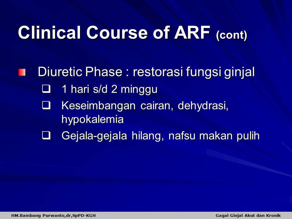 Clinical Course of ARF (cont) Diuretic Phase : restorasi fungsi ginjal  1 hari s/d 2 minggu  Keseimbangan cairan, dehydrasi, hypokalemia  Gejala-ge