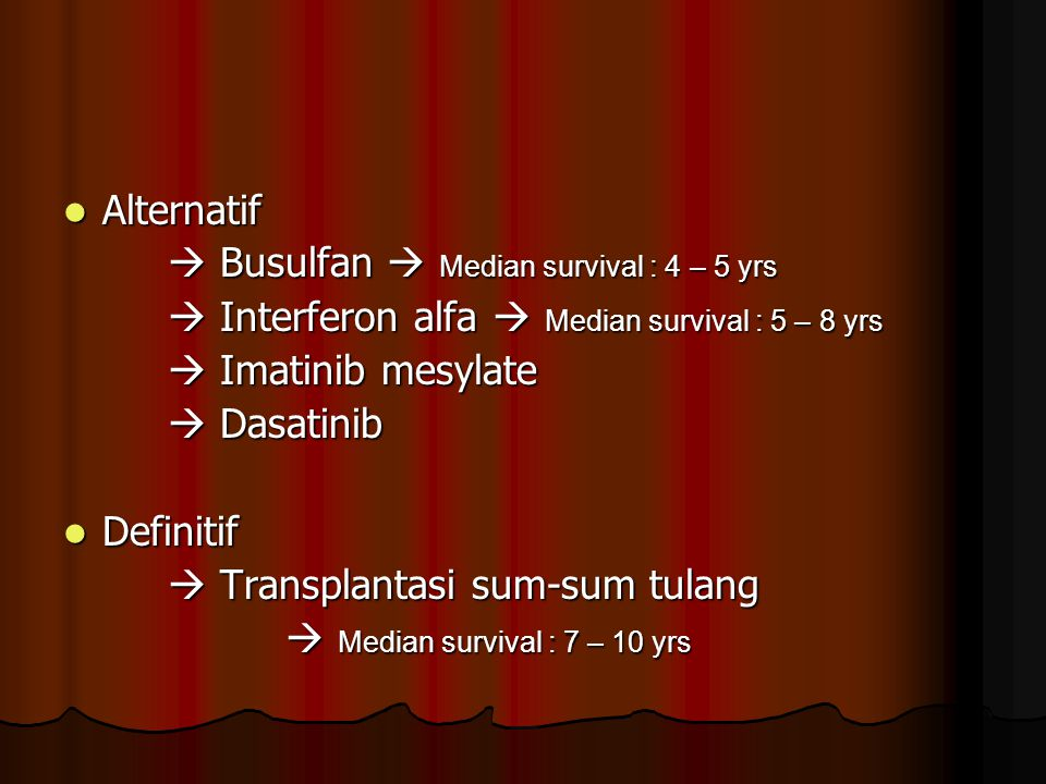 Alternatif Alternatif  Busulfan  Median survival : 4 – 5 yrs  Interferon alfa  Median survival : 5 – 8 yrs  Imatinib mesylate  Dasatinib Definit