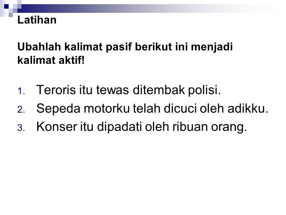 Latihan Ubahlah kalimat pasif berikut ini menjadi kalimat aktif! 1. Teroris itu tewas ditembak polisi. 2. Sepeda motorku telah dicuci oleh adikku. 3.