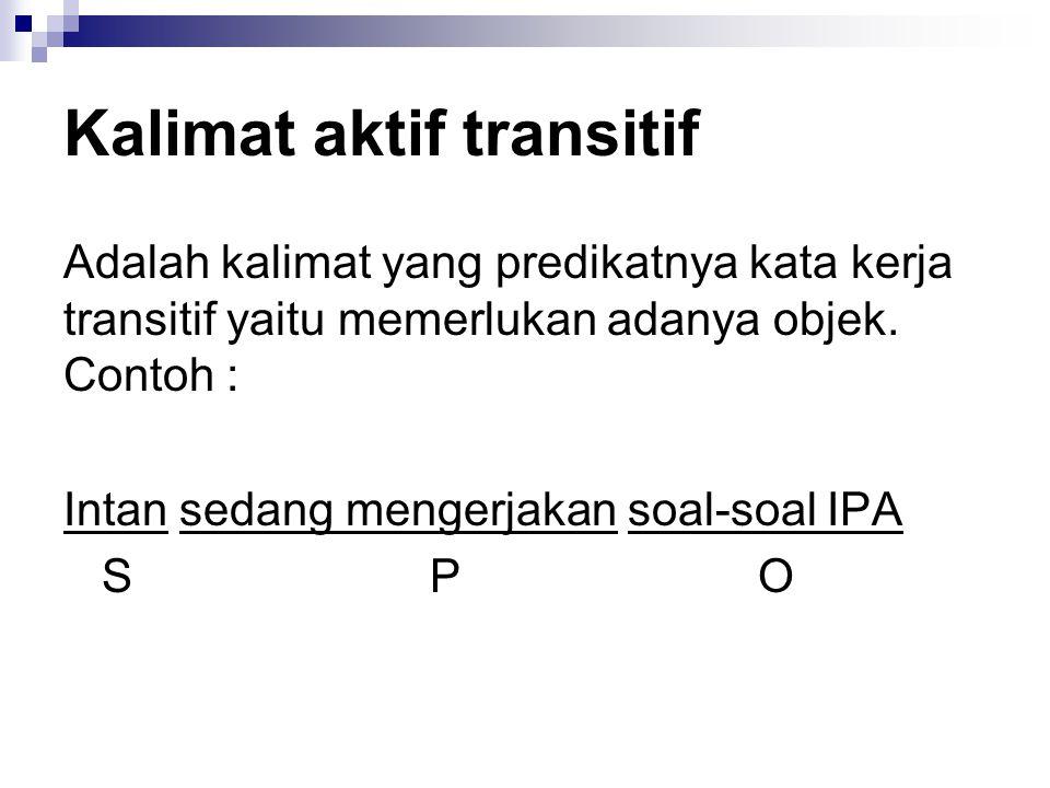 Kalimat aktif transitif Adalah kalimat yang predikatnya kata kerja transitif yaitu memerlukan adanya objek. Contoh : Intan sedang mengerjakan soal-soa