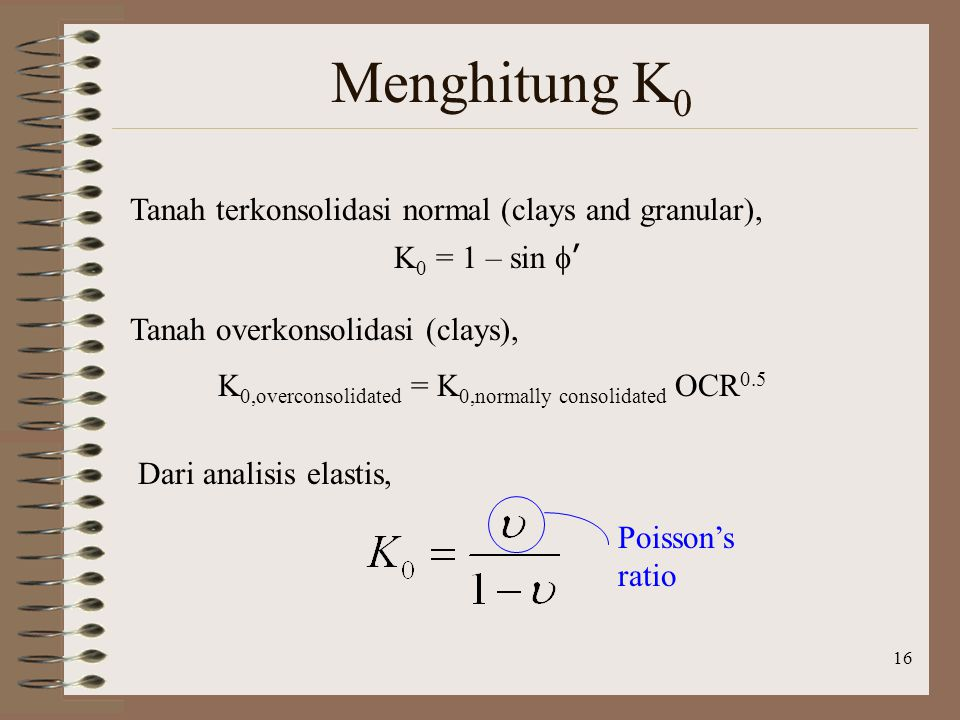 16 Menghitung K 0 Tanah terkonsolidasi normal (clays and granular), K 0 = 1 – sin  ' Tanah overkonsolidasi (clays), K 0,overconsolidated = K 0,normal
