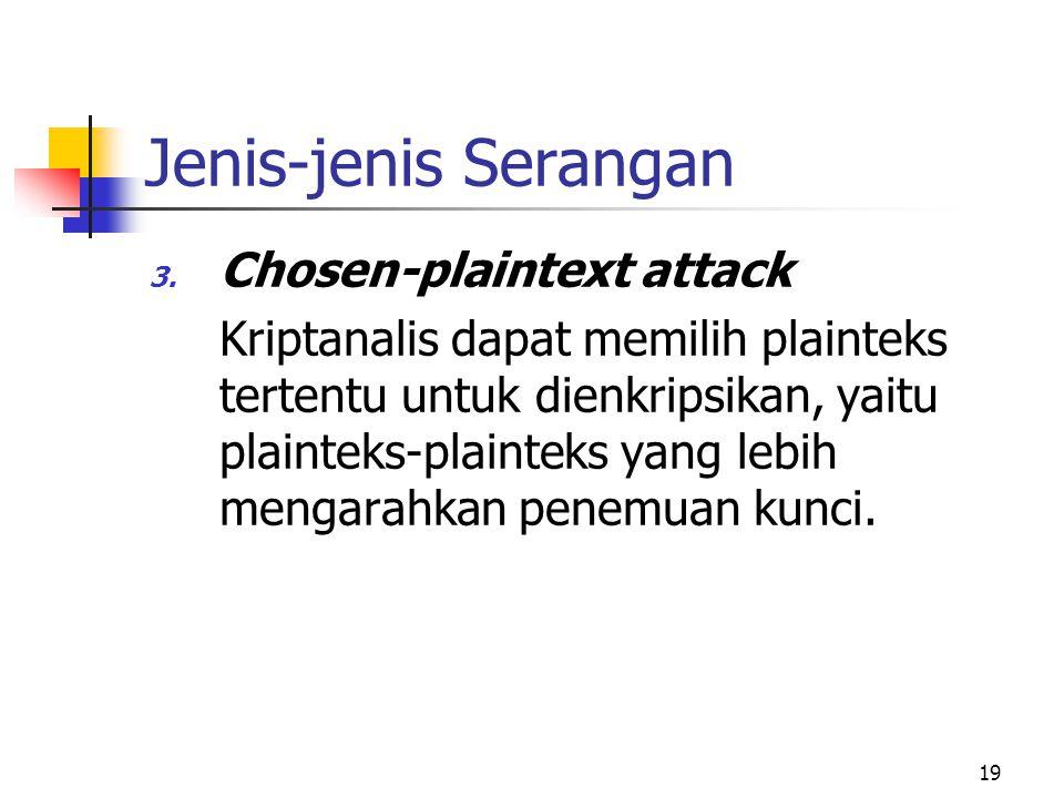 19 Jenis-jenis Serangan 3. Chosen-plaintext attack Kriptanalis dapat memilih plainteks tertentu untuk dienkripsikan, yaitu plainteks-plainteks yang le