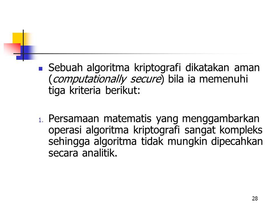 28 Sebuah algoritma kriptografi dikatakan aman (computationally secure) bila ia memenuhi tiga kriteria berikut: 1.