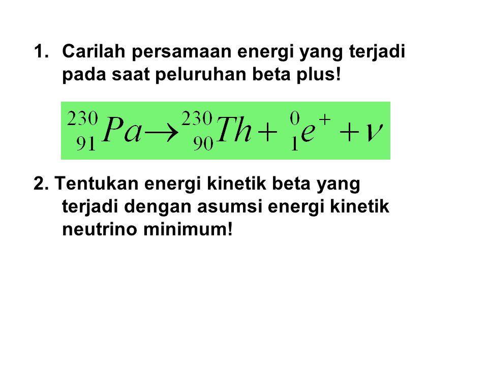 1.Carilah persamaan energi yang terjadi pada saat peluruhan beta plus! 2. Tentukan energi kinetik beta yang terjadi dengan asumsi energi kinetik neutr