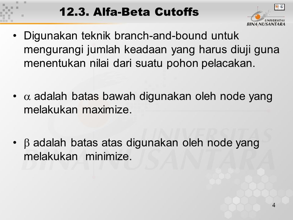 5 Alfa-Beta Cutoffs Pada node yang melakukan minimize, evaluasi akan dihentikan jika sudah didapat node anak memiliki nilai lebih kecil dari pada batas bawah (  ) Pada node yang melakukan maximize, evaluasi akan dihentikan jika sudah didapat node anak memiliki nilai lebih besar dari pada batas atas (  )