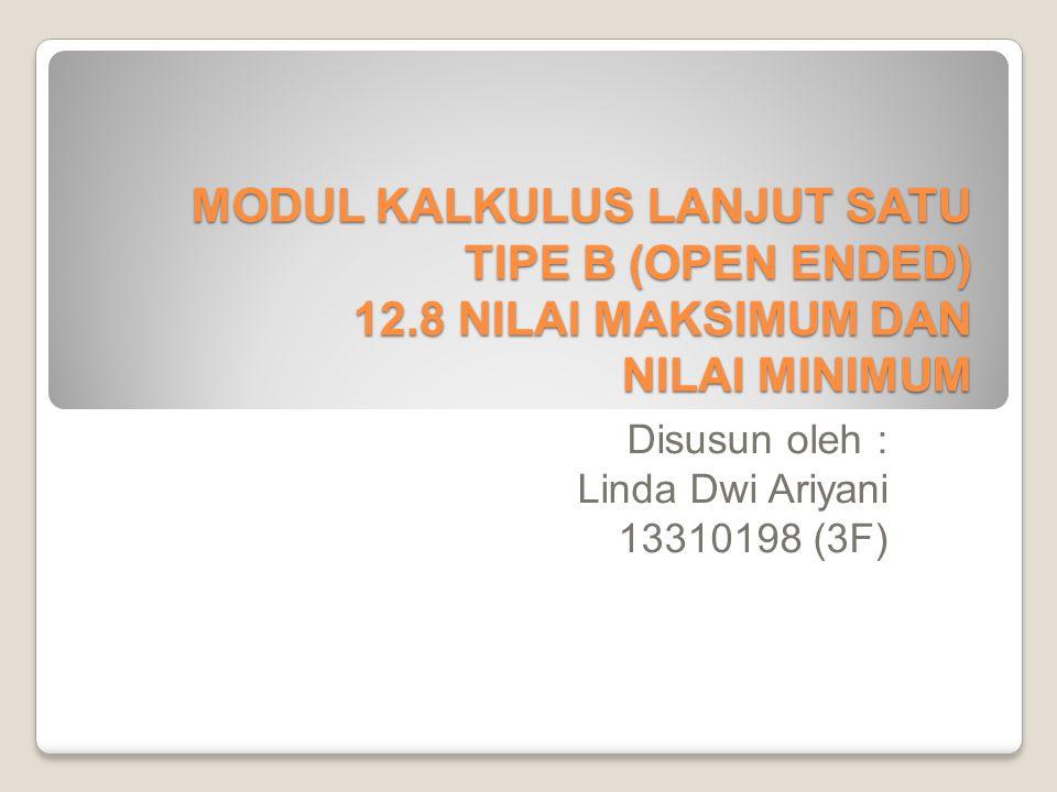 MODUL KALKULUS LANJUT SATU TIPE B (OPEN ENDED) 12.8 NILAI MAKSIMUM DAN NILAI MINIMUM Disusun oleh : Linda Dwi Ariyani 13310198 (3F)