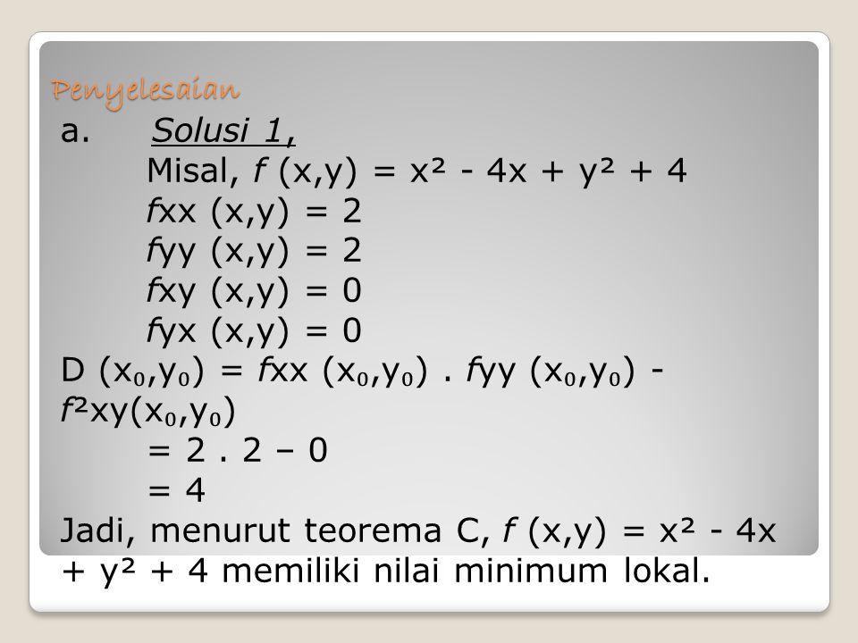 Penyelesaian a. Solusi 1, Misal, f (x,y) = x² - 4x + y² + 4 fxx (x,y) = 2 fyy (x,y) = 2 fxy (x,y) = 0 fyx (x,y) = 0 D (x ₀,y ₀ ) = fxx (x ₀,y ₀ ). fyy