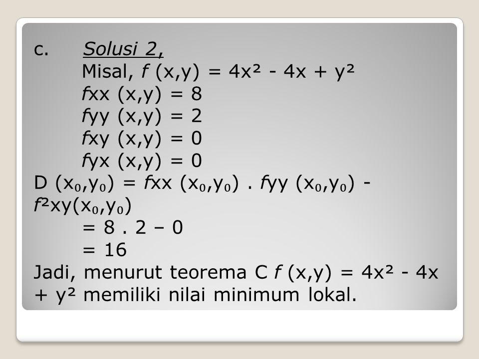 c. Solusi 2, Misal, f (x,y) = 4x² - 4x + y² fxx (x,y) = 8 fyy (x,y) = 2 fxy (x,y) = 0 fyx (x,y) = 0 D (x ₀,y ₀ ) = fxx (x ₀,y ₀ ). fyy (x ₀,y ₀ ) - f²