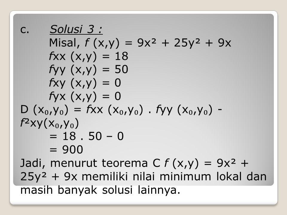 c. Solusi 3 : Misal, f (x,y) = 9x² + 25y² + 9x fxx (x,y) = 18 fyy (x,y) = 50 fxy (x,y) = 0 fyx (x,y) = 0 D (x ₀,y ₀ ) = fxx (x ₀,y ₀ ). fyy (x ₀,y ₀ )