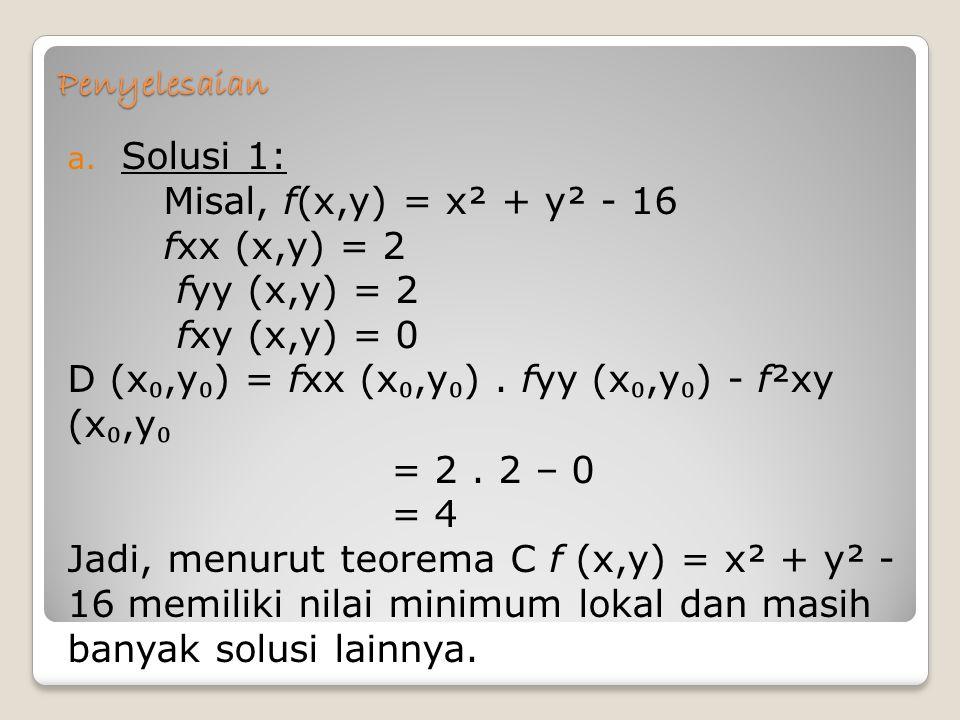 Penyelesaian a. Solusi 1: Misal, f(x,y) = x² + y² - 16 fxx (x,y) = 2 fyy (x,y) = 2 fxy (x,y) = 0 D (x ₀,y ₀ ) = fxx (x ₀,y ₀ ). fyy (x ₀,y ₀ ) - f²xy
