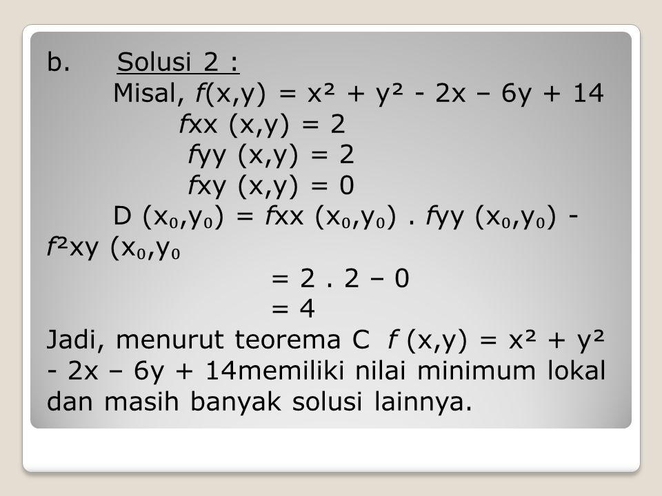 b. Solusi 2 : Misal, f(x,y) = x² + y² - 2x – 6y + 14 fxx (x,y) = 2 fyy (x,y) = 2 fxy (x,y) = 0 D (x ₀,y ₀ ) = fxx (x ₀,y ₀ ). fyy (x ₀,y ₀ ) - f²xy (x