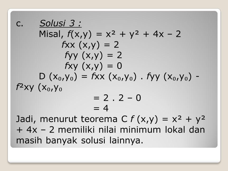 c. Solusi 3 : Misal, f(x,y) = x² + y² + 4x – 2 fxx (x,y) = 2 fyy (x,y) = 2 fxy (x,y) = 0 D (x ₀,y ₀ ) = fxx (x ₀,y ₀ ). fyy (x ₀,y ₀ ) - f²xy (x ₀,y ₀