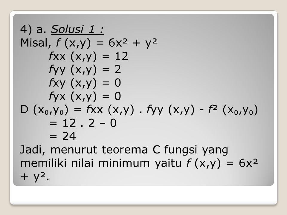 4) a. Solusi 1 : Misal, f (x,y) = 6x² + y² fxx (x,y) = 12 fyy (x,y) = 2 fxy (x,y) = 0 fyx (x,y) = 0 D (x ₀,y ₀ ) = fxx (x,y). fyy (x,y) - f² (x ₀,y ₀