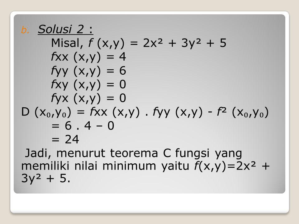 b. Solusi 2 : Misal, f (x,y) = 2x² + 3y² + 5 fxx (x,y) = 4 fyy (x,y) = 6 fxy (x,y) = 0 fyx (x,y) = 0 D (x ₀,y ₀ ) = fxx (x,y). fyy (x,y) - f² (x ₀,y ₀