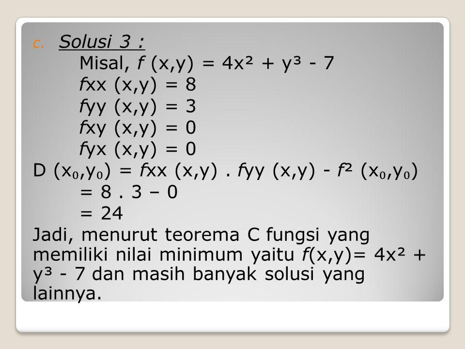 c. Solusi 3 : Misal, f (x,y) = 4x² + y³ - 7 fxx (x,y) = 8 fyy (x,y) = 3 fxy (x,y) = 0 fyx (x,y) = 0 D (x ₀,y ₀ ) = fxx (x,y). fyy (x,y) - f² (x ₀,y ₀
