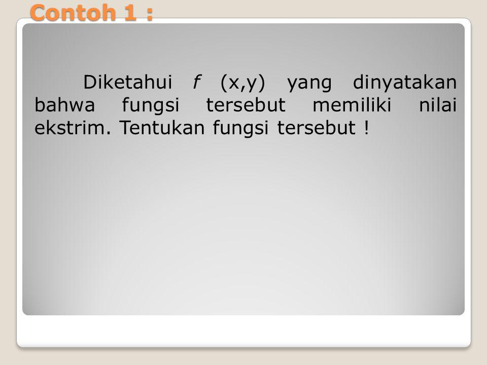Contoh 1 : Diketahui f (x,y) yang dinyatakan bahwa fungsi tersebut memiliki nilai ekstrim. Tentukan fungsi tersebut !
