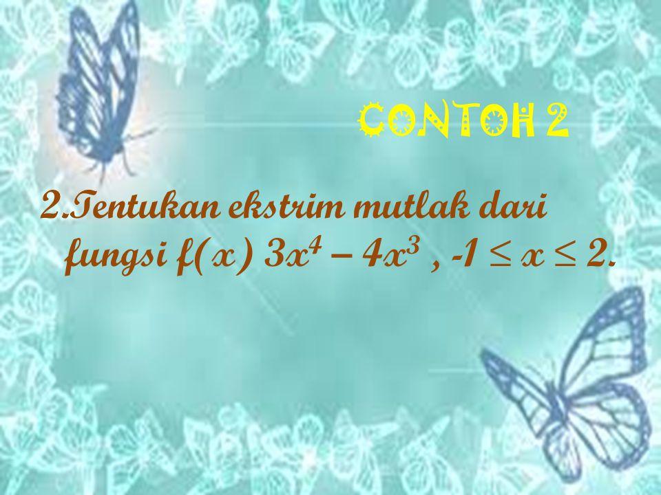 CONTOH 2 2.Tentukan ekstrim mutlak dari fungsi f(x) 3x 4 – 4x 3, -1 ≤ x ≤ 2.