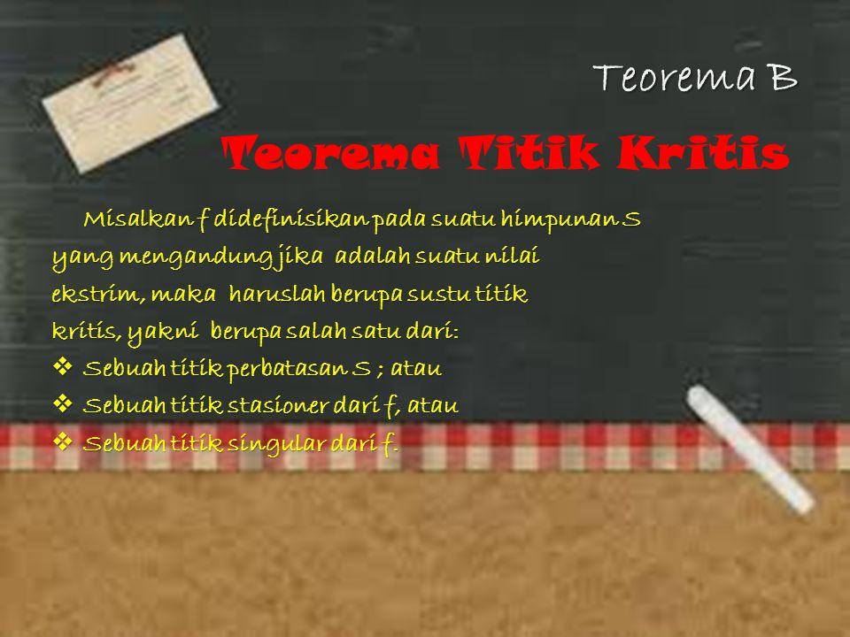 Teorema B Teorema Titik Kritis Misalkan f didefinisikan pada suatu himpunan S yang mengandung jika adalah suatu nilai ekstrim, maka haruslah berupa su