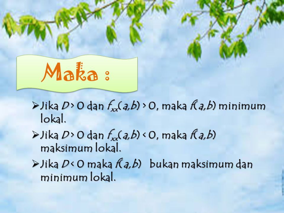  Catatan  Jika D > 0 dan f xx (a,b) > 0, maka f(a,b) minimum lokal.  Jika D > 0 dan f xx (a,b) 0 dan f xx (a,b) < 0, maka f(a,b) maksimum lokal. 