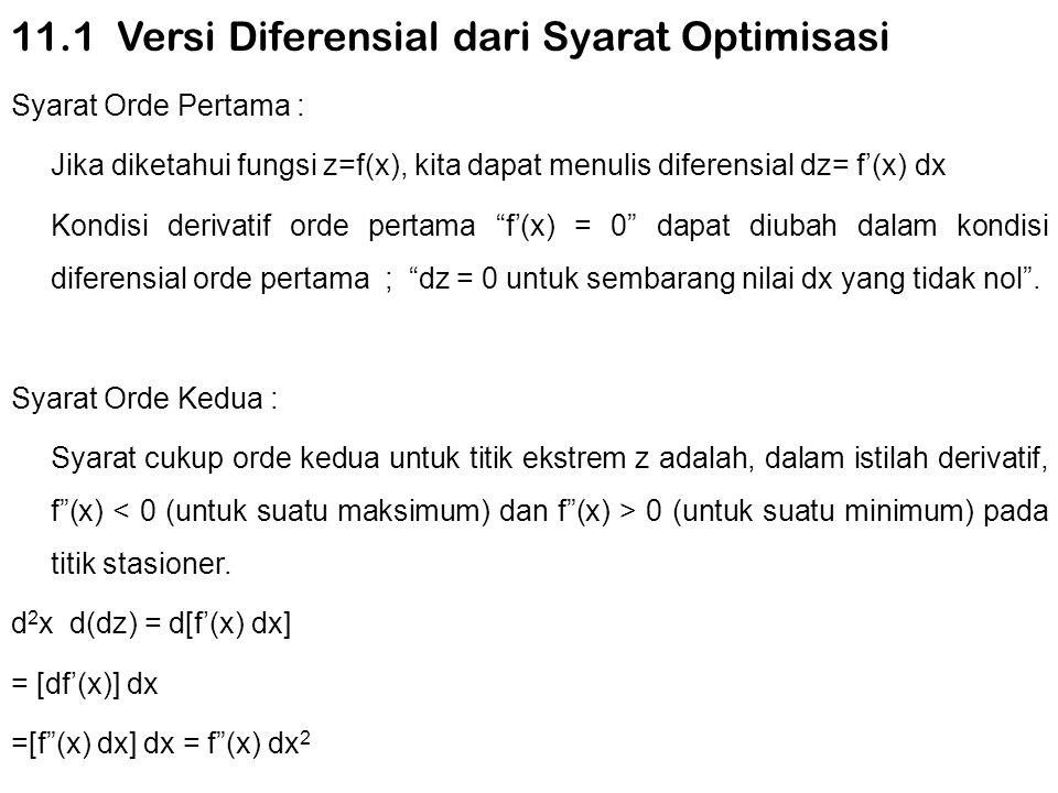 11.6 Penerapan Ekonomi PERMASALAHAN PERUSAHAAN MULTI PRODUK Ausmsikan bahwa perusahaan dengan dua produk berada pada keadaan persaingan sempurna Maka, fungsi pendapatannya akan menjadi : R 1 = P 10 Q 1 +P 20 Q 2 P = harga Qi = tingkat output produk ke-i Fungsi biaya perusahaan : C = 2Q 1 2 + Q 1 Q 2 + 2Q 2 2 Fungsi laba perusahaan : Mencari tingkat Q 1 dan Q 2 yang,dalam kombinasi,akan memaksimumkan π : Dengan menetapkan keduanya sama dengan nol,maka : Yang menghasilkan pemecahan tunggal :