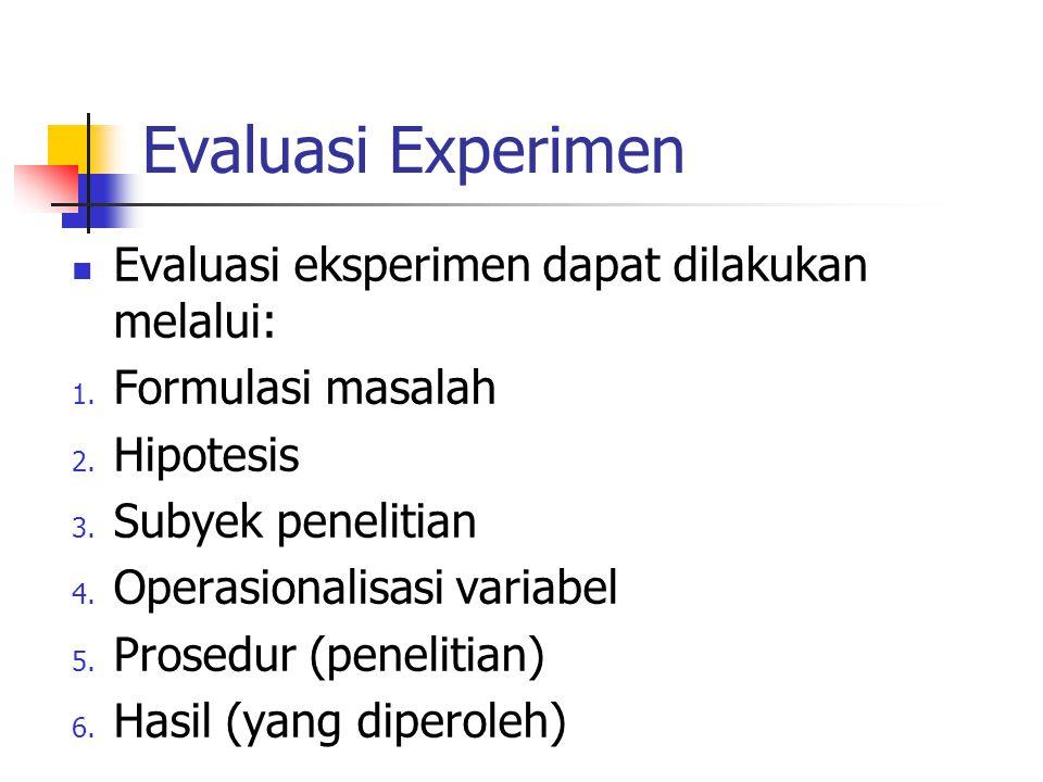 Evaluasi Experimen Evaluasi eksperimen dapat dilakukan melalui: 1. Formulasi masalah 2. Hipotesis 3. Subyek penelitian 4. Operasionalisasi variabel 5.