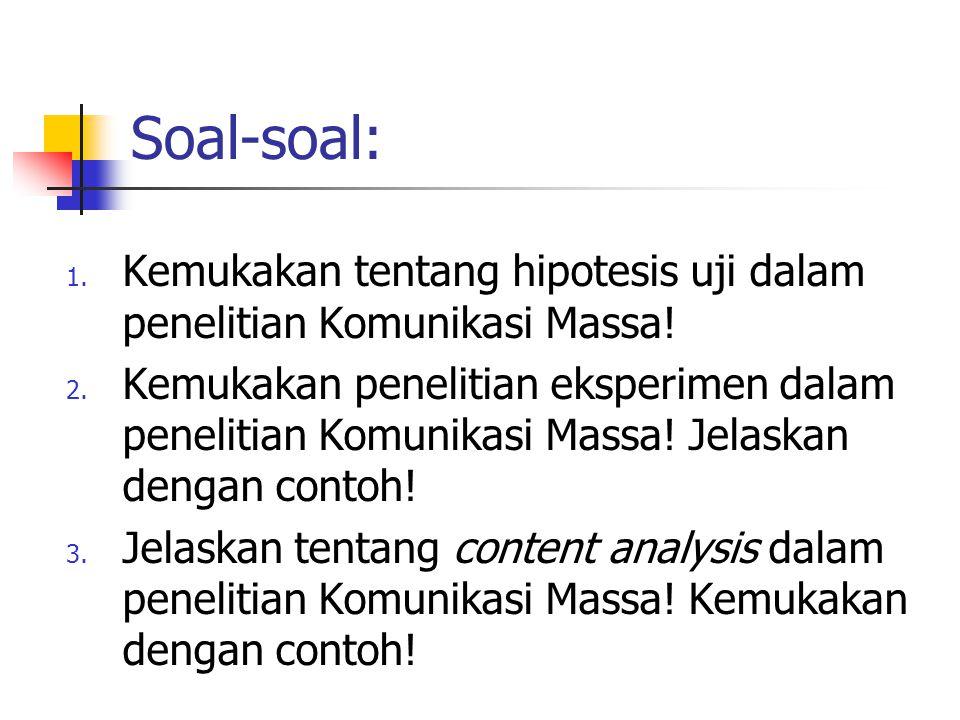 Soal-soal: 1. Kemukakan tentang hipotesis uji dalam penelitian Komunikasi Massa! 2. Kemukakan penelitian eksperimen dalam penelitian Komunikasi Massa!