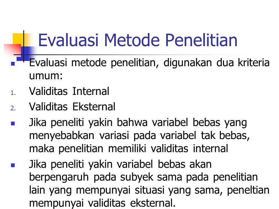 Evaluasi Metode Penelitian Evaluasi metode penelitian, digunakan dua kriteria umum: 1. Validitas Internal 2. Validitas Eksternal Jika peneliti yakin b