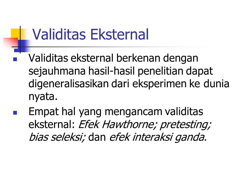 Validitas Eksternal Validitas eksternal berkenan dengan sejauhmana hasil-hasil penelitian dapat digeneralisasikan dari eksperimen ke dunia nyata. Empa