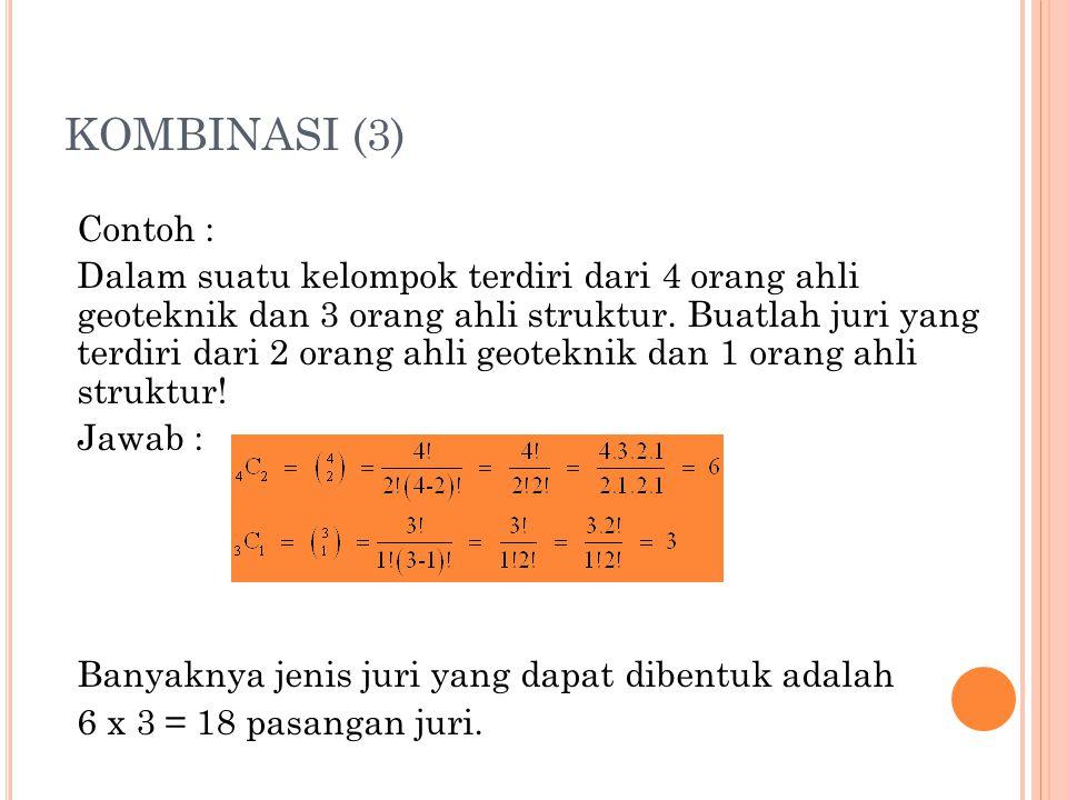 KOMBINASI (3) Contoh : Dalam suatu kelompok terdiri dari 4 orang ahli geoteknik dan 3 orang ahli struktur. Buatlah juri yang terdiri dari 2 orang ahli
