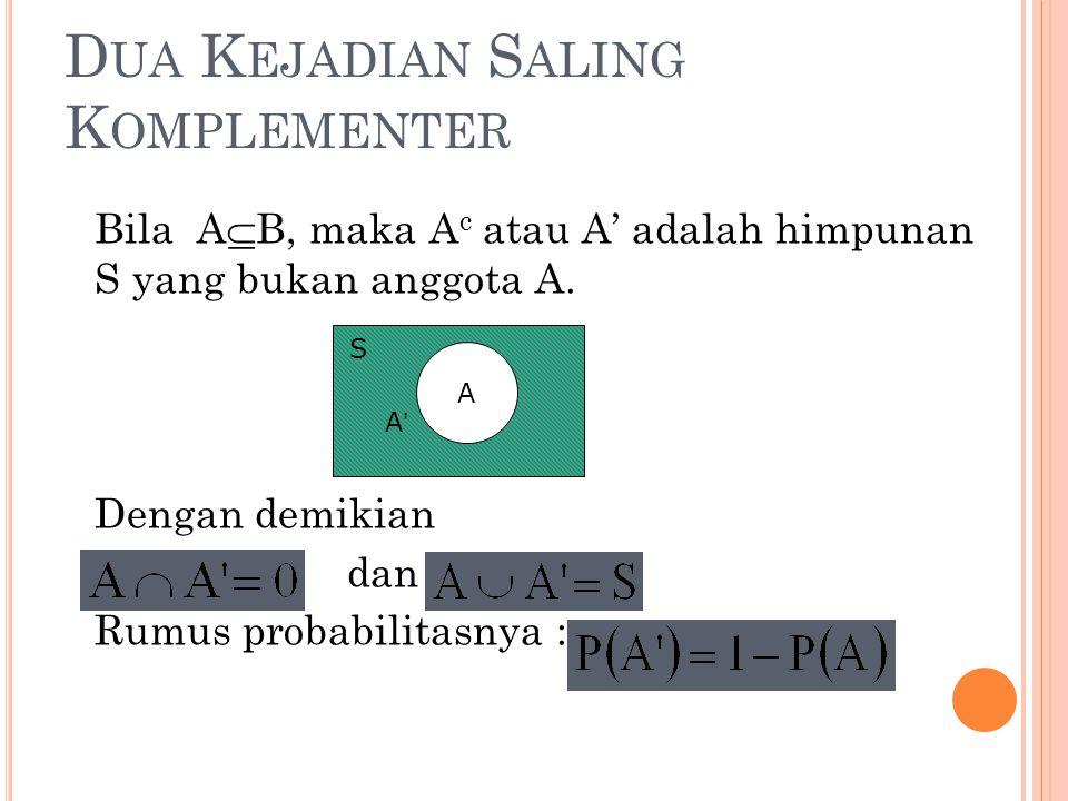 D UA K EJADIAN S ALING K OMPLEMENTER Bila A  B, maka A c atau A' adalah himpunan S yang bukan anggota A. Dengan demikian dan Rumus probabilitasnya :