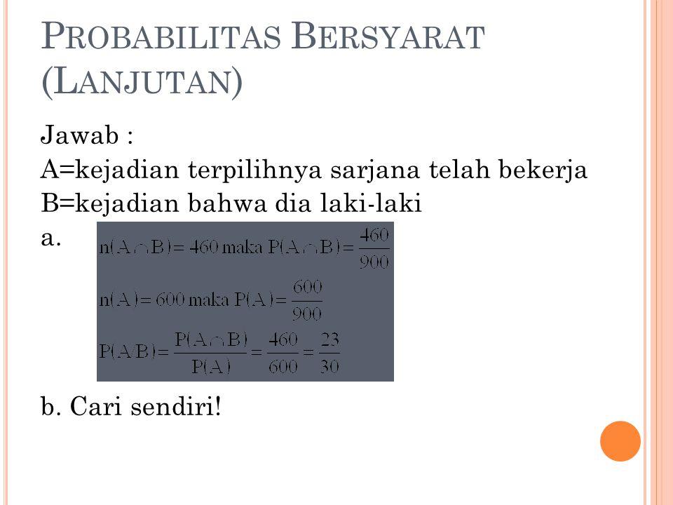 P ROBABILITAS B ERSYARAT (L ANJUTAN ) Jawab : A=kejadian terpilihnya sarjana telah bekerja B=kejadian bahwa dia laki-laki a. b. Cari sendiri!
