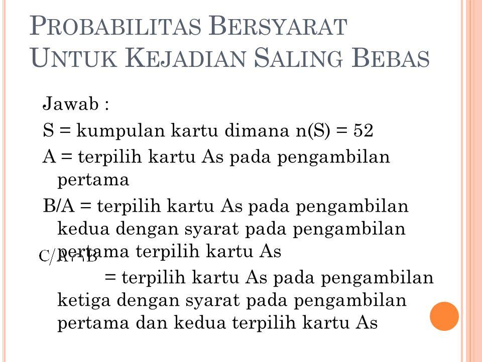 P ROBABILITAS B ERSYARAT U NTUK K EJADIAN S ALING B EBAS Jawab : S = kumpulan kartu dimana n(S) = 52 A = terpilih kartu As pada pengambilan pertama B/