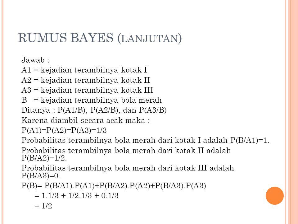 RUMUS BAYES ( LANJUTAN ) Jawab : A1 = kejadian terambilnya kotak I A2 = kejadian terambilnya kotak II A3 = kejadian terambilnya kotak III B = kejadian