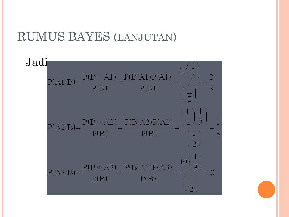 RUMUS BAYES ( LANJUTAN ) Jadi :